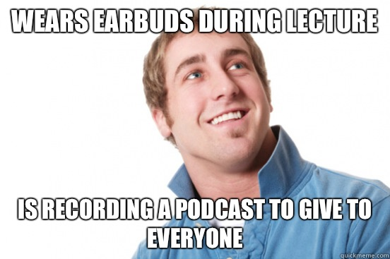 Wears earbuds during lecture is recording a podcast to give to everyone - Wears earbuds during lecture is recording a podcast to give to everyone  Misc