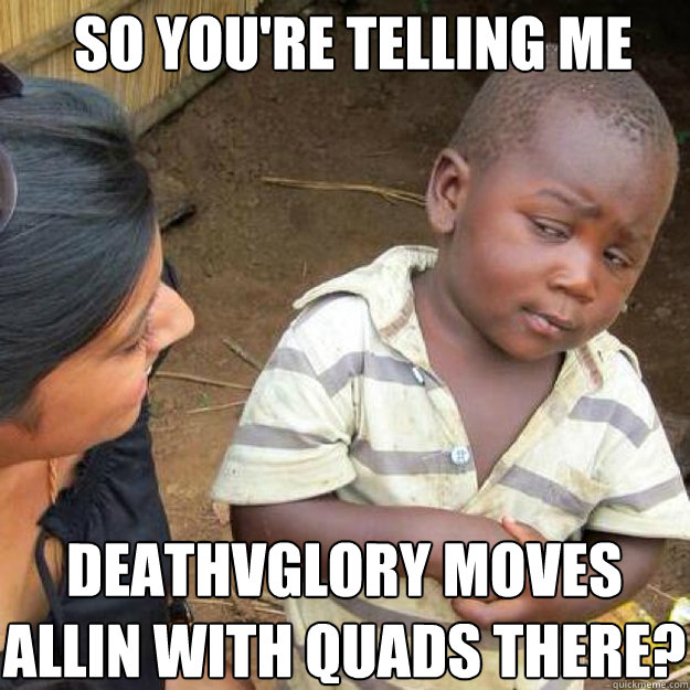 SO YOU'RE TELLING ME deathvglory moves allin with quads there?