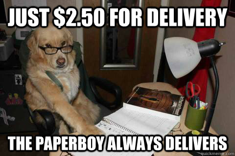 Just $2.50 for delivery The PAPERBOY ALWAYS DELIVERS - Just $2.50 for delivery The PAPERBOY ALWAYS DELIVERS  Financial Advice Dog