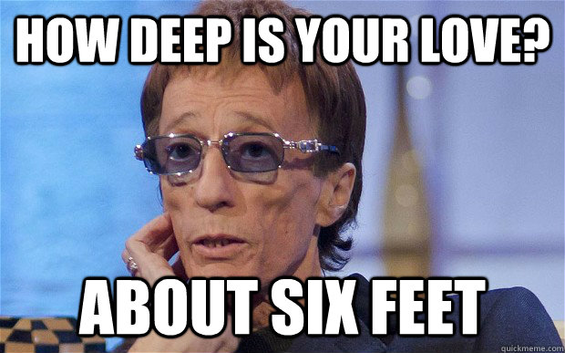 how deep is your love? about six feet - how deep is your love? about six feet  robin gibb