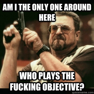 AM I THE ONLY ONE AROUND HERE Who plays the fucking objective?