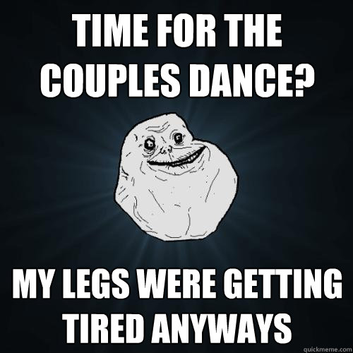 time for the couples dance? My legs were getting tired anyways - time for the couples dance? My legs were getting tired anyways  Forever Alone