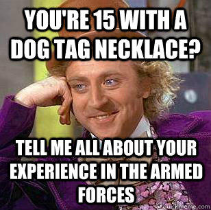 You're 15 with a dog tag necklace? Tell me all about your experience in the armed forces - You're 15 with a dog tag necklace? Tell me all about your experience in the armed forces  Condescending Wonka