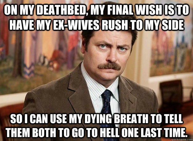 On my deathbed, my final wish is to have my ex-wives rush to my side so I can use my dying breath to tell them both to go to hell one last time.