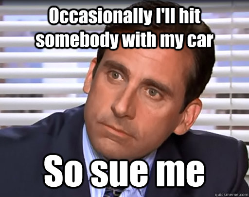 Occasionally I'll hit somebody with my car So sue me