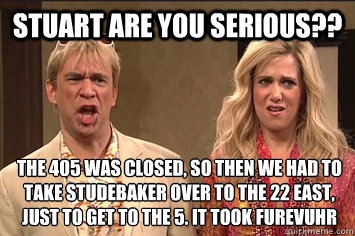 Stuart Are you serious?? the 405 was closed, so then we had to take studebaker over to the 22 east, just to get to the 5. it took furevuhr  the californians