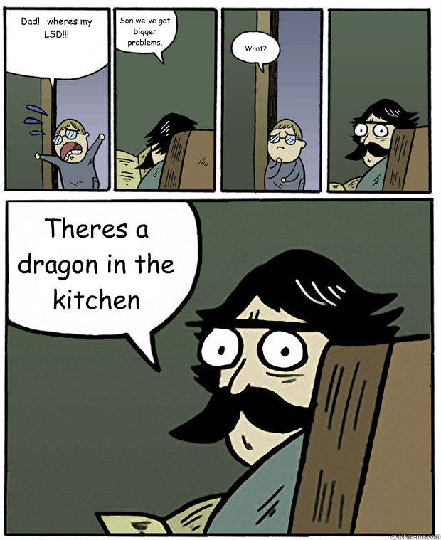 Dad!!! wheres my LSD!!! Son we've got bigger problems. What? Theres a dragon in the kitchen - Dad!!! wheres my LSD!!! Son we've got bigger problems. What? Theres a dragon in the kitchen  Stare Dad