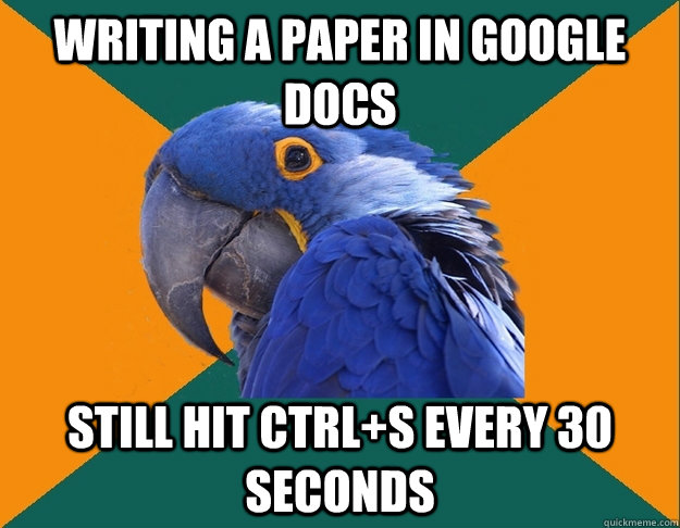writing a paper in google docs still hit ctrl+s every 30 seconds