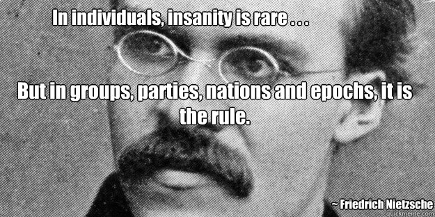 In individuals, insanity is rare . . . But in groups, parties, nations and epochs, it is the rule.  ~ Friedrich Nietzsche