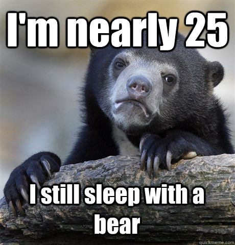 I'm nearly 25 I still sleep with a bear - I'm nearly 25 I still sleep with a bear  Confession Bear