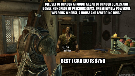 Full set of Dragon Armour, a load of dragon scales and bones, hundreds of precious gems,  unbelievably powerful weapons, a horse, a house and a wedding ring?   Best I can do is $750 - Full set of Dragon Armour, a load of dragon scales and bones, hundreds of precious gems,  unbelievably powerful weapons, a horse, a house and a wedding ring?   Best I can do is $750  Skyrim Pawn.