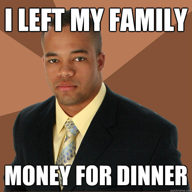 I left my family money for dinner - I left my family money for dinner  Successful Black Man