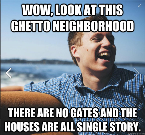 Wow, look at this ghetto neighborhood There are no gates and the houses are all single story.