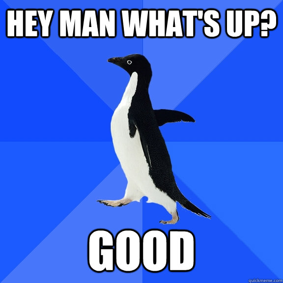 Hey man what's up? good - Hey man what's up? good  Socially Awkward Penguin