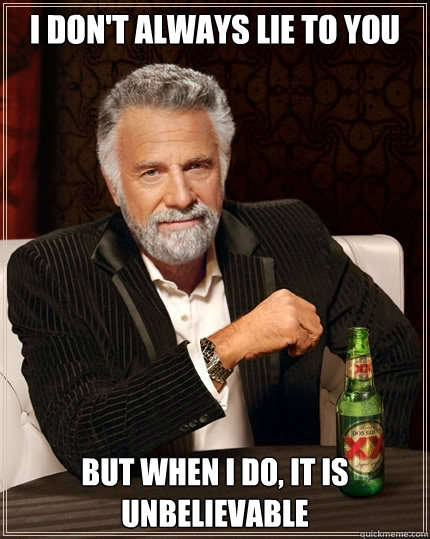 I don't always lie to you But when I do, it is unbelievable  The Most Interesting Man In The World
