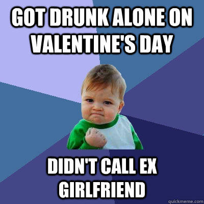 Got drunk alone on Valentine's day Didn't call ex girlfriend - Got drunk alone on Valentine's day Didn't call ex girlfriend  Success Kid