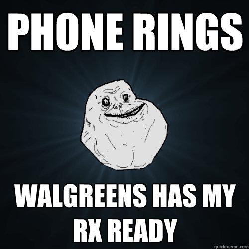 phone rings walgreens has my rx ready - phone rings walgreens has my rx ready  Forever Alone