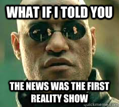 what if i told you the news was the first reality show