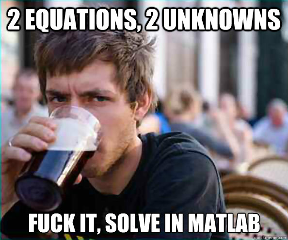 2 equations, 2 unknowns fuck it, solve in matlab - 2 equations, 2 unknowns fuck it, solve in matlab  Lazy College Senior