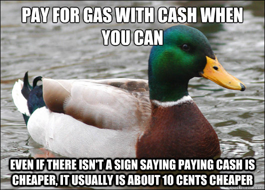 Pay for gas with cash when you can even if there isn't a sign saying paying cash is cheaper, it usually is about 10 cents cheaper - Pay for gas with cash when you can even if there isn't a sign saying paying cash is cheaper, it usually is about 10 cents cheaper  BadBadMallard