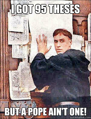 I GOT 95 THESES BUT A POPE AIN'T ONE!
