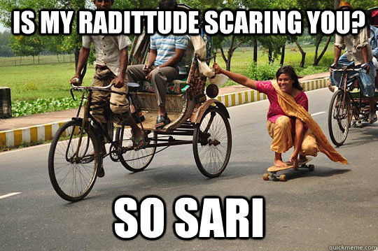 Is my radittude scaring you? so sari