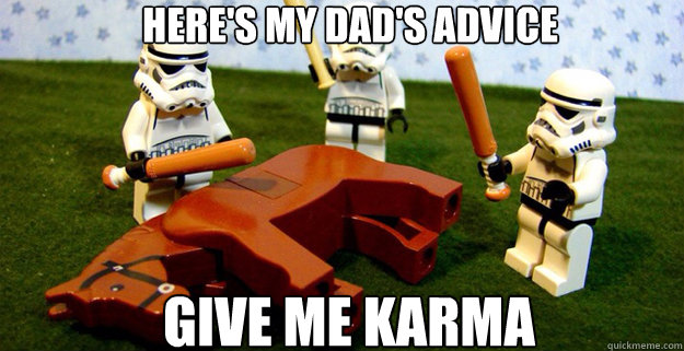 here's my dad's advice GIVE ME KArma