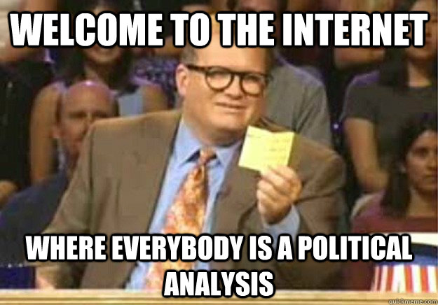 Welcome to The Internet Where everybody is a political analysis   - Welcome to The Internet Where everybody is a political analysis    Welcome to