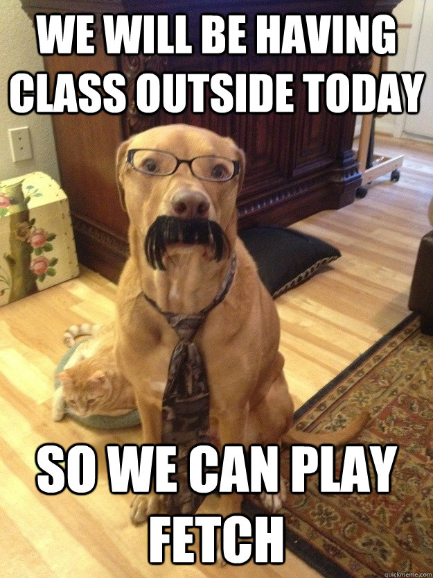 we will be having class outside today  so we can play fetch