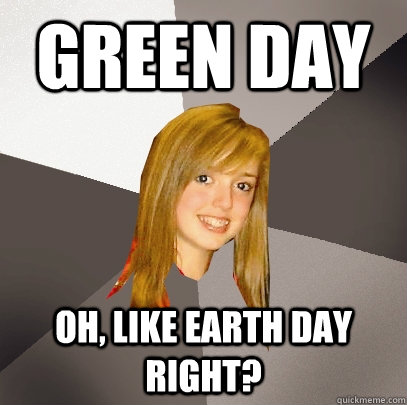 Green Day Oh, like earth day right? - Green Day Oh, like earth day right?  Musically Oblivious 8th Grader
