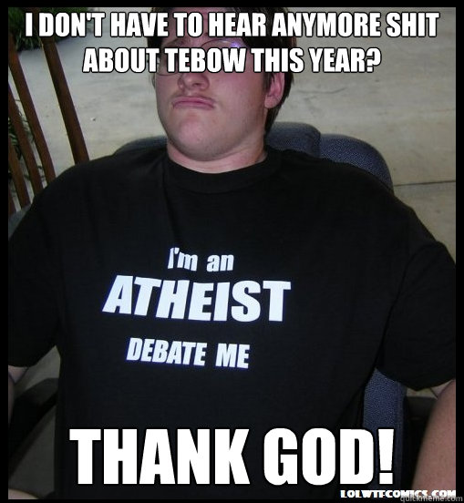 I don't have to hear anymore shit about Tebow this year? THANK GOD! - I don't have to hear anymore shit about Tebow this year? THANK GOD!  Scumbag Atheist