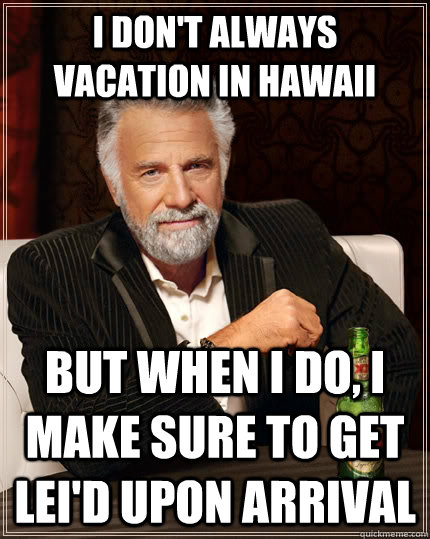 I don't always vacation in Hawaii But when i do, I make sure to get lei'd upon arrival Caption 3 goes here - I don't always vacation in Hawaii But when i do, I make sure to get lei'd upon arrival Caption 3 goes here  The Most Interesting Man In The World