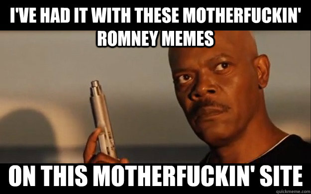 I've had it with these motherfuckin' Romney Memes On this motherfuckin' site