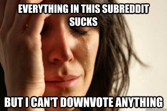 Everything in this subreddit sucks but i can't downvote anything - Everything in this subreddit sucks but i can't downvote anything  First World Problems