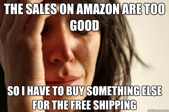 the sales on amazon are too good So i have to buy something else for the free shipping - the sales on amazon are too good So i have to buy something else for the free shipping  First World Problems