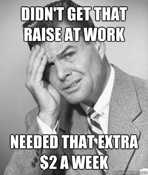 Didn't get that raise at work needed that extra $2 a week