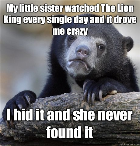 My little sister watched The Lion King every single day and it drove me crazy I hid it and she never found it  Confession Bear