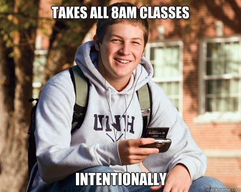 Takes all 8am classes intentionally - Takes all 8am classes intentionally  College Freshman
