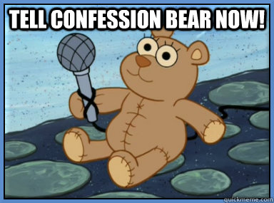 Tell confession bear now!