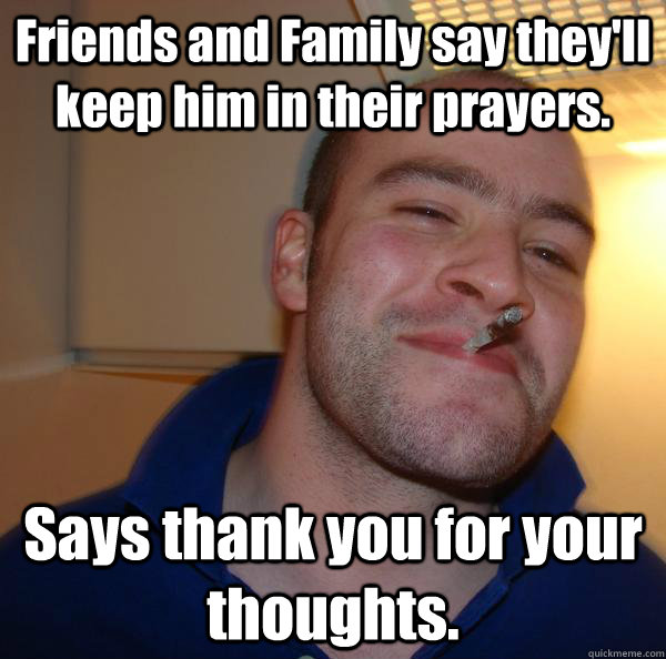 Friends and Family say they'll keep him in their prayers. Says thank you for your thoughts. - Friends and Family say they'll keep him in their prayers. Says thank you for your thoughts.  Misc