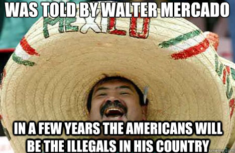 Was told by walter mercado in a few years the americans will be the illegals in his country - Was told by walter mercado in a few years the americans will be the illegals in his country  Merry mexican