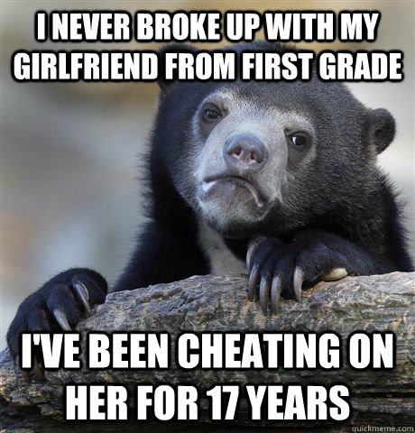 I never broke up with my girlfriend from first grade I've been cheating on her for 17 years - I never broke up with my girlfriend from first grade I've been cheating on her for 17 years  Confession Bear