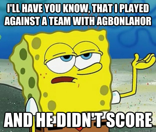 I'll have you know, that I played against a team with agbonlahor And he didn't score - I'll have you know, that I played against a team with agbonlahor And he didn't score  Tough Spongebob