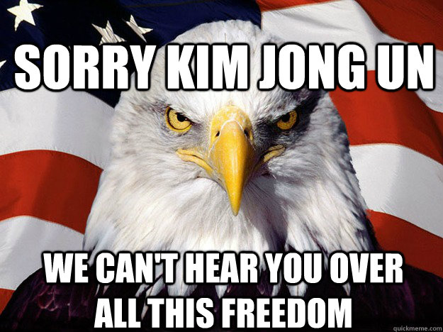Sorry Kim Jong Un We can't hear you over all this freedom - Sorry Kim Jong Un We can't hear you over all this freedom  Patriotic Eagle