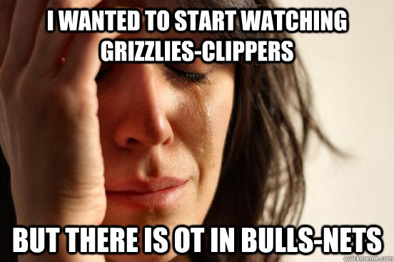I wanted to start watching Grizzlies-Clippers But there is OT in Bulls-Nets - I wanted to start watching Grizzlies-Clippers But there is OT in Bulls-Nets  First World Problems