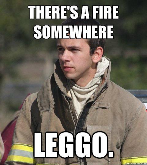 There's a fire somewhere leggo.