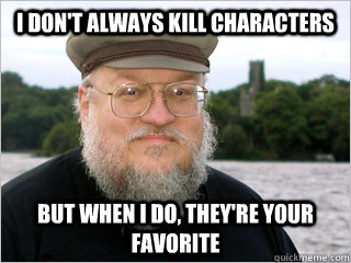 i don't always kill characters but when i do, they're your favorite  George RR Martin Meme