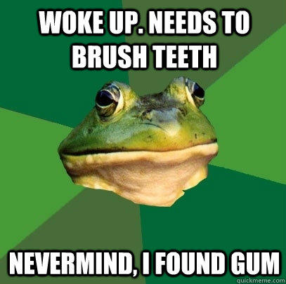 Woke up. Needs to Brush teeth Nevermind, I found gum - Woke up. Needs to Brush teeth Nevermind, I found gum  Foul Bachelor Frog