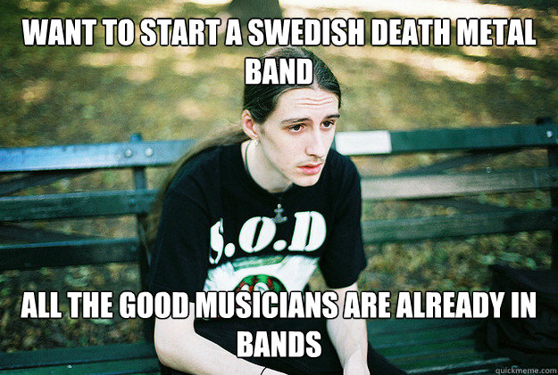 want to start a swedish death metal band all the good musicians are already in bands - want to start a swedish death metal band all the good musicians are already in bands  FirstWorldMetalProblems