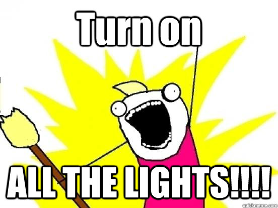 Turn on  ALL THE LIGHTS!!!!